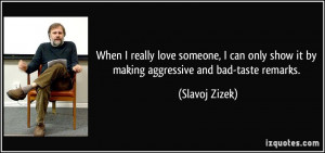 When I really love someone, I can only show it by making aggressive ...