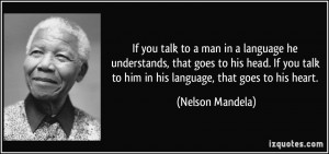 ... talk to him in his language, that goes to his heart. - Nelson Mandela