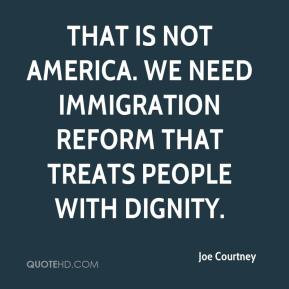 ... America. We need immigration reform that treats people with dignity