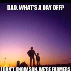 Dad, what's a day off? I don't know son, we're farmers.