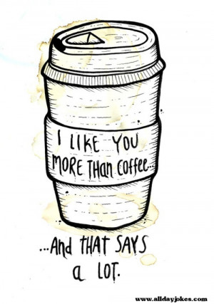 Like you more then Coffee