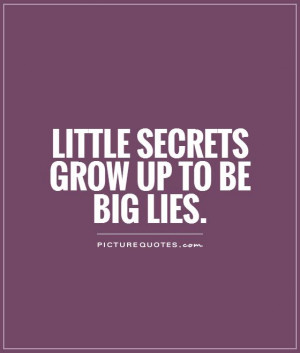 Little secrets grow up to be big lies Picture Quote #1