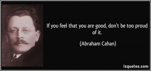 ... you feel that you are good, don't be too proud of it. - Abraham Cahan