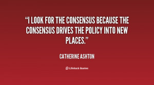 look for the consensus because the consensus drives the policy into ...