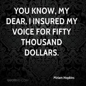 Miriam Hopkins - You know, my dear, I insured my voice for fifty ...