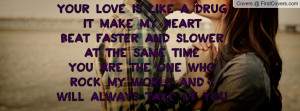 YOUR LOVE IS LIKE A DRUG IT MAKE MY HEARTBEAT FASTER AND SLOWER AT THE ...