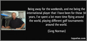 Being away for the weekends, and me being the international player ...