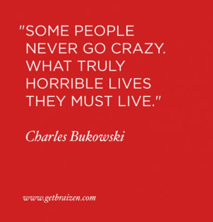 Some people never go crazy. What truly horrible lives they must live ...