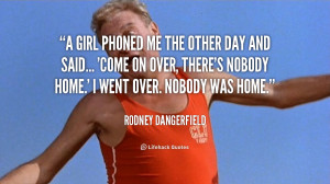 quote-Rodney-Dangerfield-a-girl-phoned-me-the-other-day-89876.png