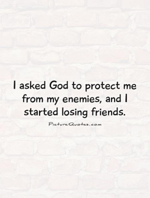 ... me from my enemies, and I started losing friends. Picture Quote #1