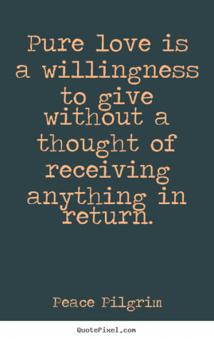 ... willingness to give without a thought of.. Peace Pilgrim love quotes