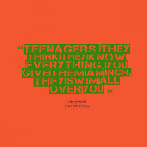 Quotes Picture: teenagers they think they know everything you give ...