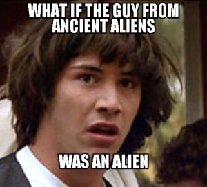 WHAT IF THE GUY FROM ANCIENT ALIENS - WAS AN ALIEN