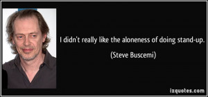 didn't really like the aloneness of doing stand-up. - Steve Buscemi