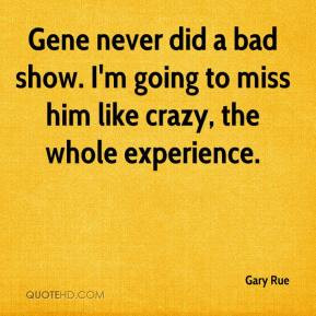 Gary Rue - Gene never did a bad show. I'm going to miss him like crazy ...