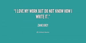 quote-Zane-Grey-i-love-my-work-but-do-not-168209.png