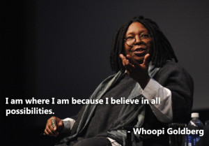 ... where I am because I believe in all possibilities. – Whoopi Goldberg