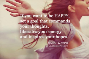 If you want to be happy, set a goal that commands your thoughts ...
