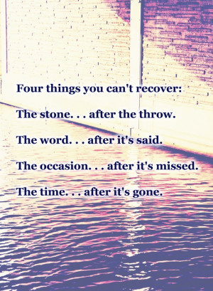 Four things you can't recover: the stone after the throw, the word ...