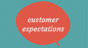 ... customer expectations . You need to know who your customers are and