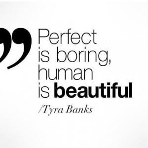 Perfect is boring, human is beautiful.