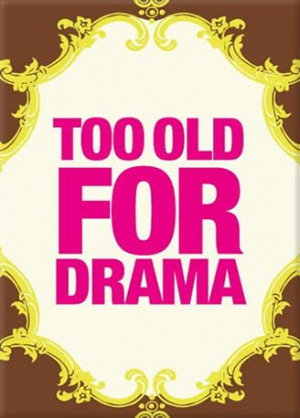 too old for drama