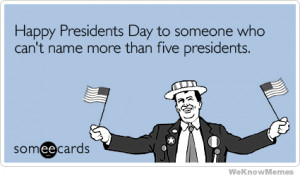 Presidents Day to someone who can't name more than five presidents ...