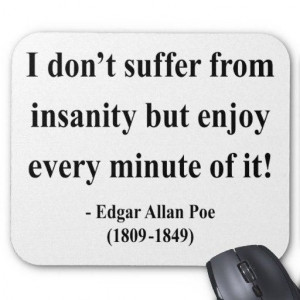suffer from insanity, but enjoy Every minute of it! -Edgar Allan Poe ...