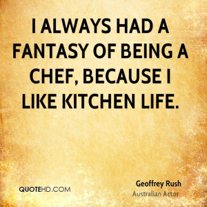 always had a fantasy of being a chef, because I like kitchen life.