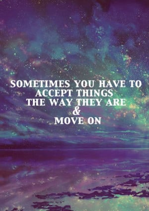 Sometimes you have to accept things the way they are and move on.