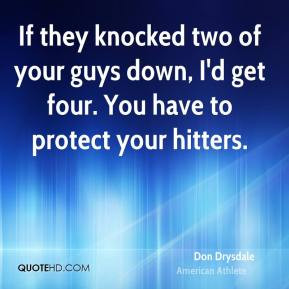 Don Drysdale - If they knocked two of your guys down, I'd get four ...
