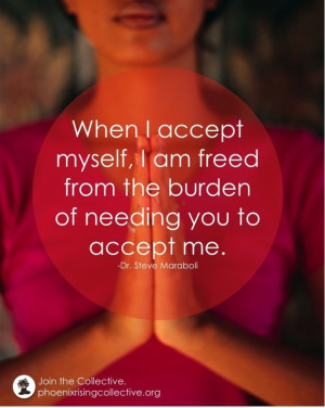 When I accept myself, I am freed from the burden of needing you to ...