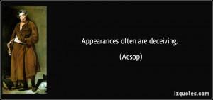 Appearances often are deceiving. - Aesop