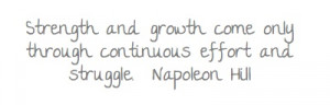 ... growth come only through continuous effort and struggle.Napoleon