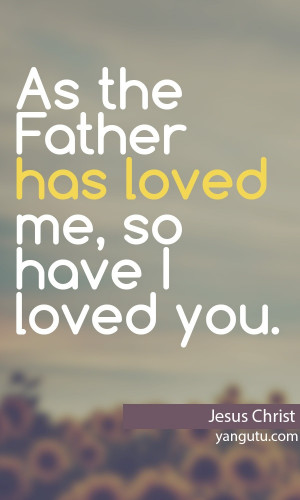 As the Father has loved me, so have I loved you, ~Jesus Christ