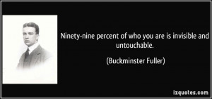 ... of who you are is invisible and untouchable. - Buckminster Fuller