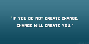 """If you do not create change, change will create you."""""""