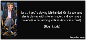 It's as if you're playing left-handed. Or like everyone else is ...