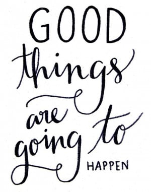 Good things are going to happen, stay positive!