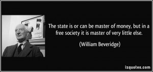 ... free society it is master of very little else. - William Beveridge