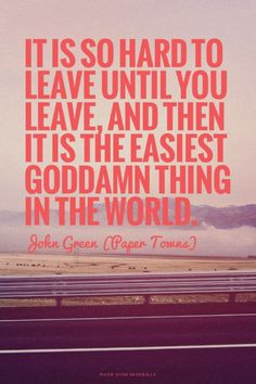 It is so hard to leave until you leave, and then it is the easiest ...