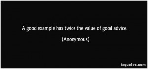 good example has twice the value of good advice. - Anonymous