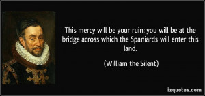... across which the Spaniards will enter this land. - William the Silent