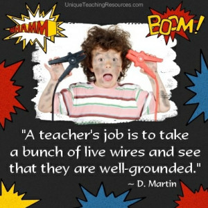 jpg-a-teachers-job-is-to-take-a-bunch-of-live-wires-and-see-that-they ...