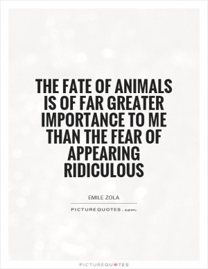 The fate of animals is of far greater importance to me than the fear ...