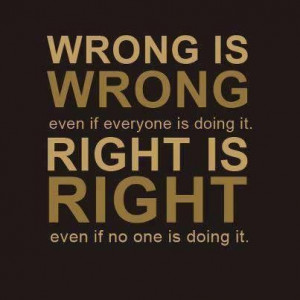 Wrong is wrong even if everyone is doing it. Right is right even if no ...
