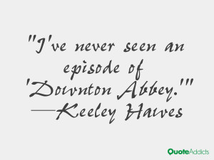 keeley hawes quotes i ve never seen an episode of downton abbey keeley