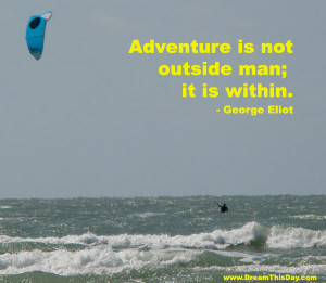 Adventure is not outside man ; it is within .