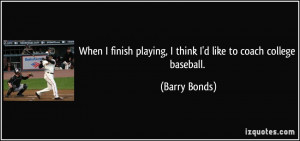 ... playing, I think I'd like to coach college baseball. - Barry Bonds
