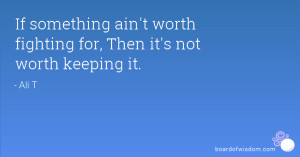 If something ain't worth fighting for, Then it's not worth keeping it.